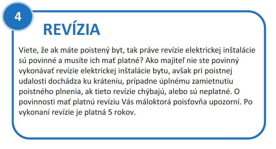 Revízia elektrickej inštalácie bytu. Viete, že ak máte poistený byt, tak práve revízie elektrickej inštalácie sú povinné a musíte ich mať platné? Ako majiteľ nie ste povinný vykonávať revízie elektrickej inštalácie bytu, avšak pri poistnej udalosti dochádza ku kráteniu, prípadne úplnému zamietnutiu poistného plnenia, ak tieto revízie chýbajú, alebo sú neplatné. O povinnosti mať platnú revíziu Vás máloktorá poisťovňa upozorní. Po vykonaní revízie je platná 5 rokov.